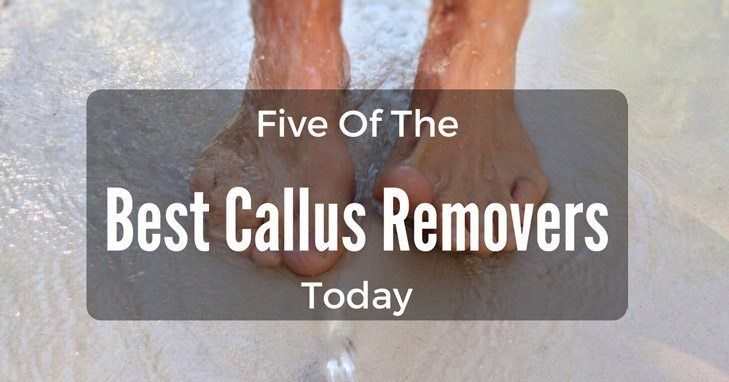 Presenting: Five of the Best Callus Removers Today