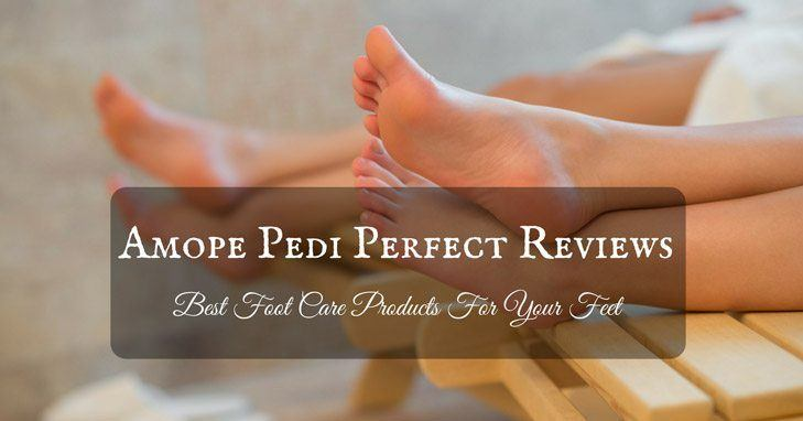 What are the Best Foot Care Products in the Market: Amope Pedi Perfect Reviews